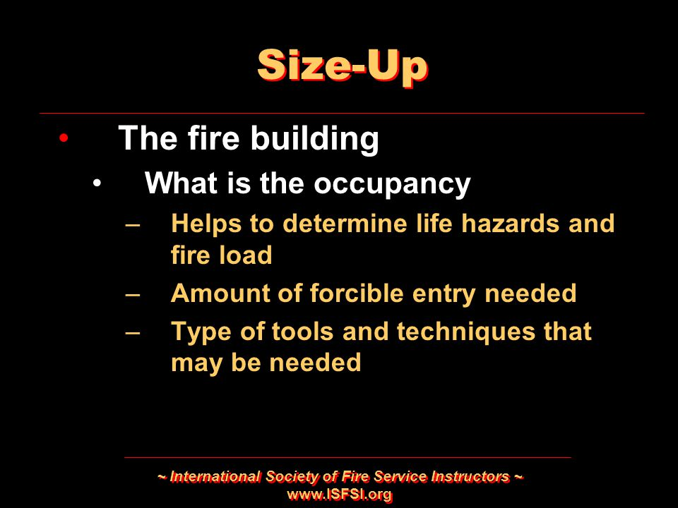 ~ International Society of Fire Service Instructors ~ www.ISFSI.org Size-Up The fire building What is the occupancy –Helps to determine life hazards a