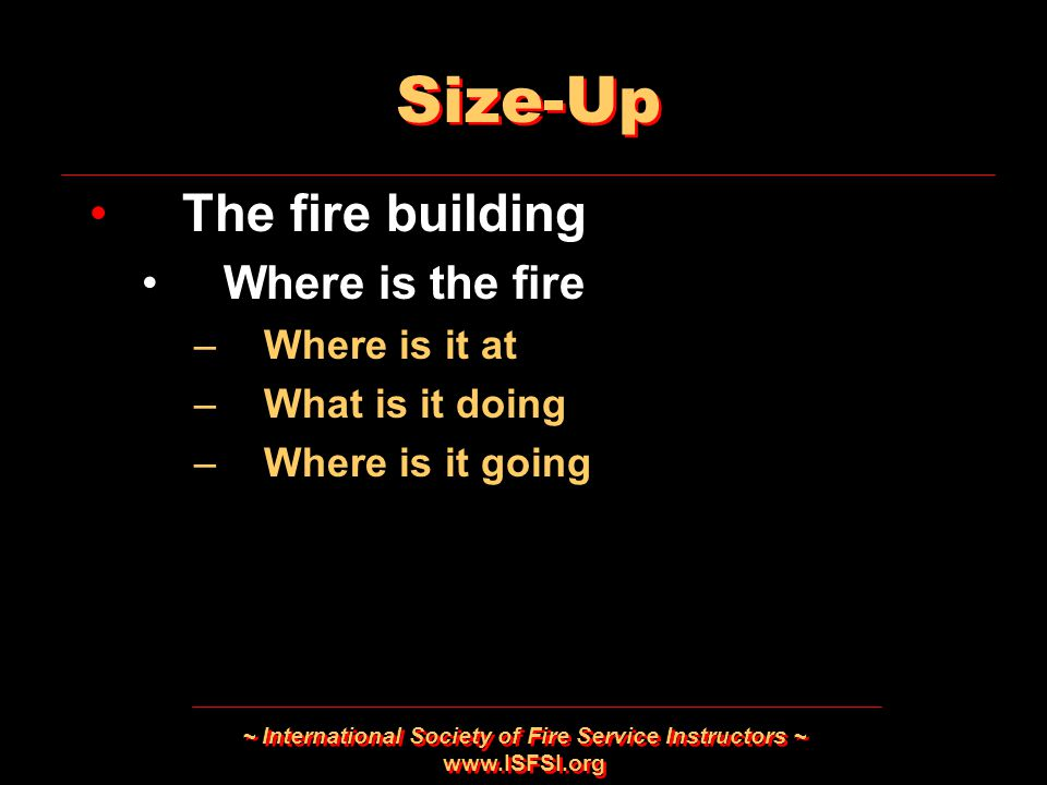 ~ International Society of Fire Service Instructors ~ www.ISFSI.org Size-Up The fire building Where is the fire –Where is it at –What is it doing –Whe