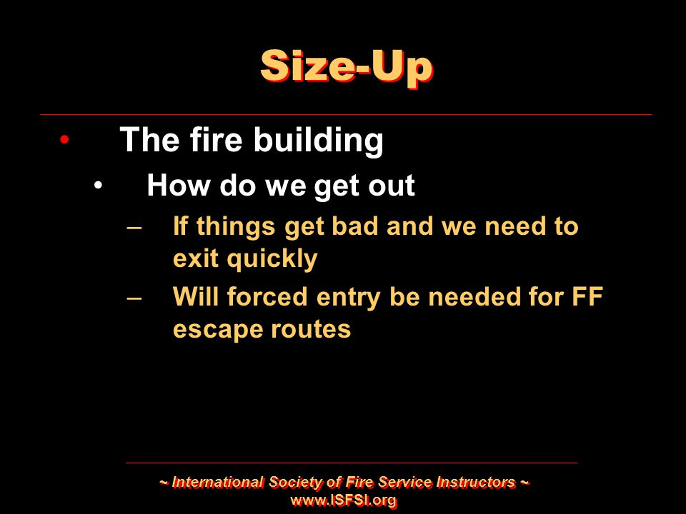 ~ International Society of Fire Service Instructors ~ www.ISFSI.org Size-Up The fire building How do we get out –If things get bad and we need to exit