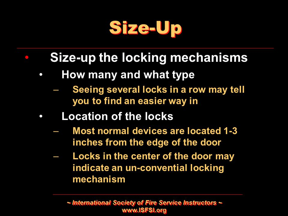 ~ International Society of Fire Service Instructors ~ www.ISFSI.org Size-Up Size-up the locking mechanisms How many and what type –Seeing several lock