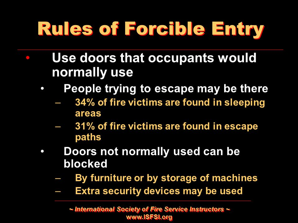 ~ International Society of Fire Service Instructors ~ www.ISFSI.org Rules of Forcible Entry Use doors that occupants would normally use People trying