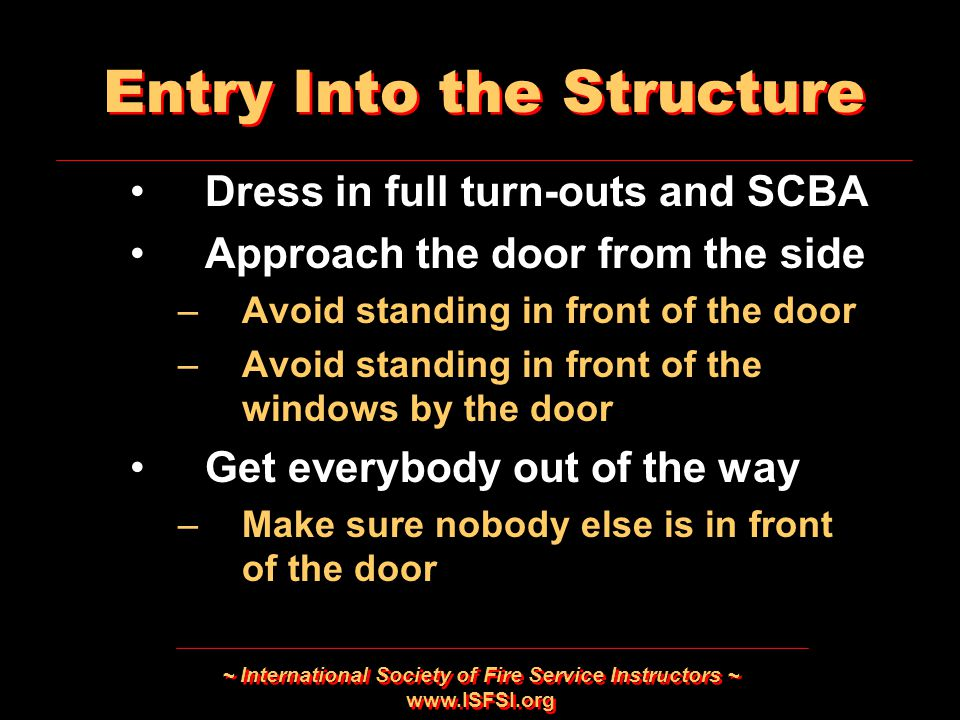 ~ International Society of Fire Service Instructors ~ www.ISFSI.org Entry Into the Structure Dress in full turn-outs and SCBA Approach the door from t