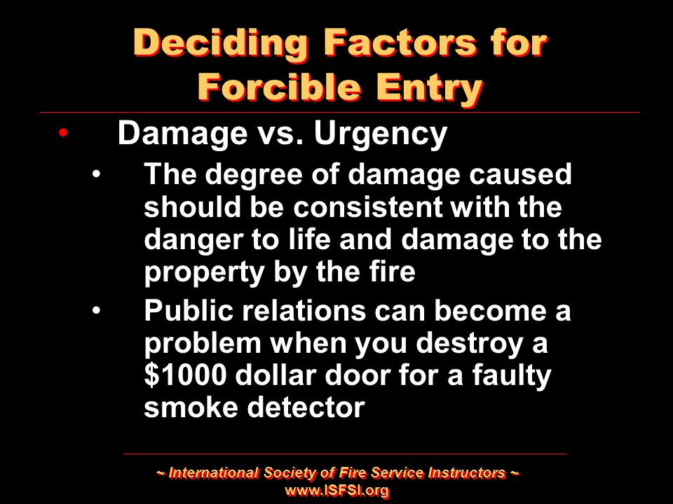 ~ International Society of Fire Service Instructors ~ www.ISFSI.org Deciding Factors for Forcible Entry Damage vs. Urgency The degree of damage caused