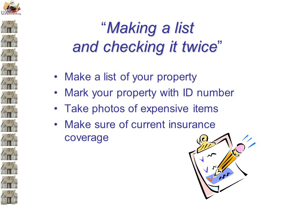 Making a list and checking it twiceMaking a list and checking it twice Make a list of your property Mark your property with ID number Take photos of expensive items Make sure of current insurance coverage