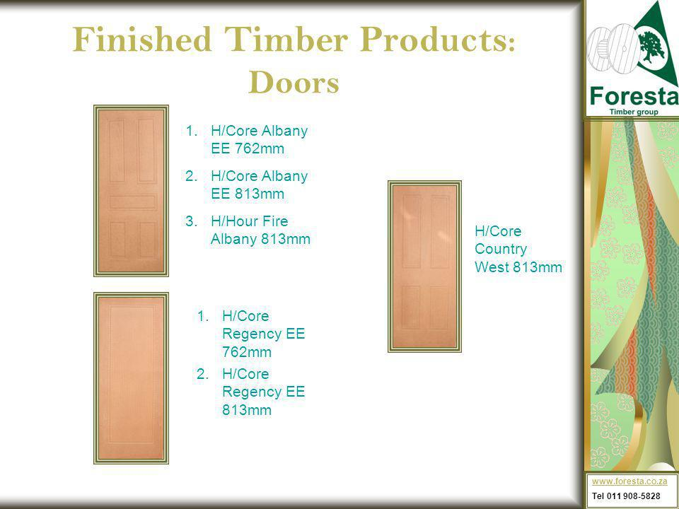 Finished Timber Products : Doors 1.H/Core Regency EE 762mm 2.H/Core Regency EE 813mm 1.H/Core Albany EE 762mm 2.H/Core Albany EE 813mm 3.H/Hour Fire Albany 813mm H/Core Country West 813mm www.foresta.co.za Tel 011 908-5828