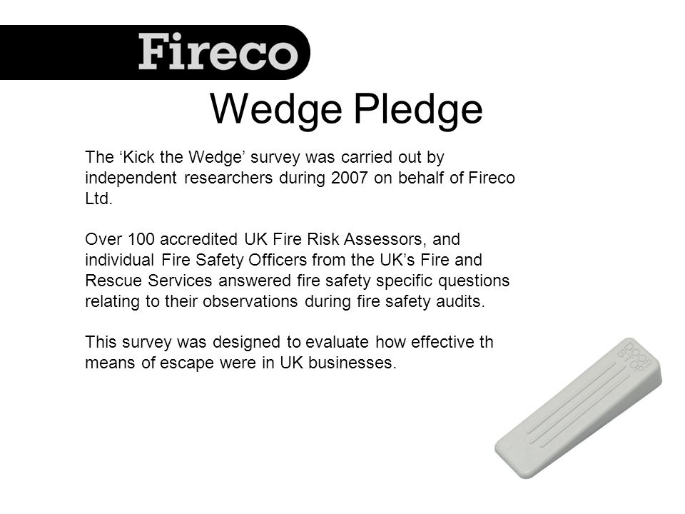 The Kick the Wedge survey was carried out by independent researchers during 2007 on behalf of Fireco Ltd. Over 100 accredited UK Fire Risk Assessors,