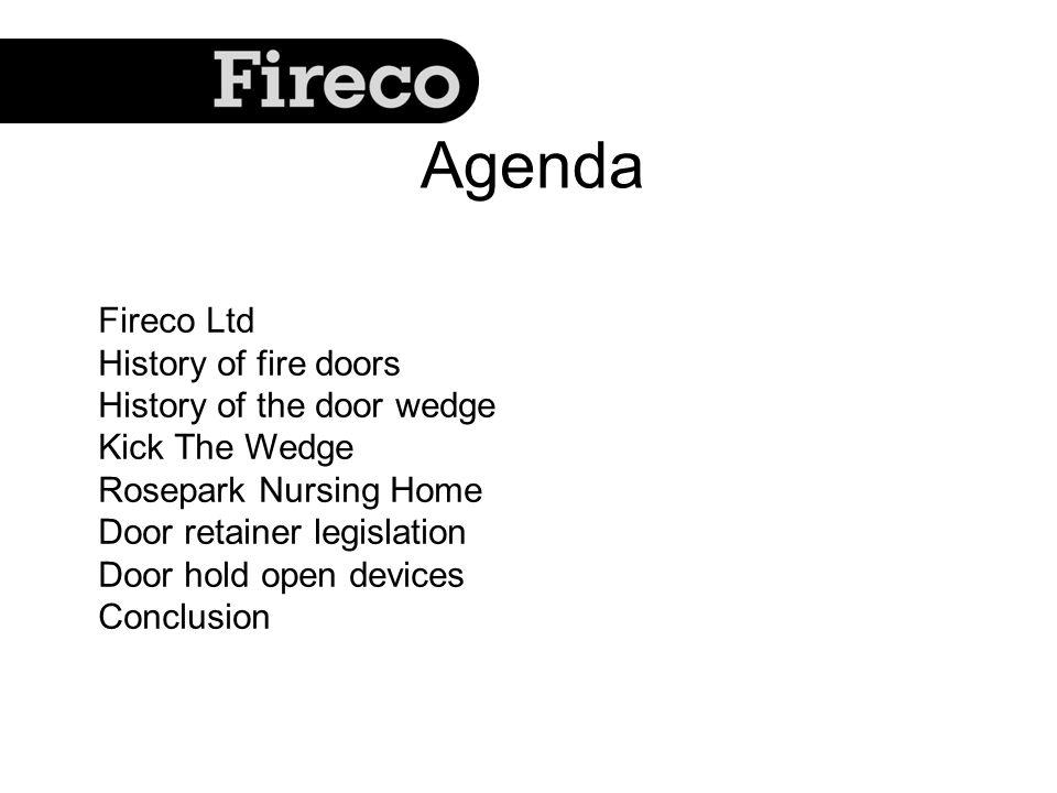 Fireco Ltd History of fire doors History of the door wedge Kick The Wedge Rosepark Nursing Home Door retainer legislation Door hold open devices Conclusion Agenda