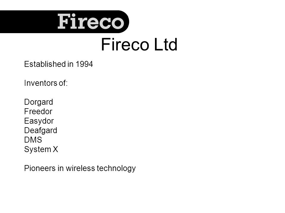Established in 1994 Inventors of: Dorgard Freedor Easydor Deafgard DMS System X Pioneers in wireless technology Fireco Ltd
