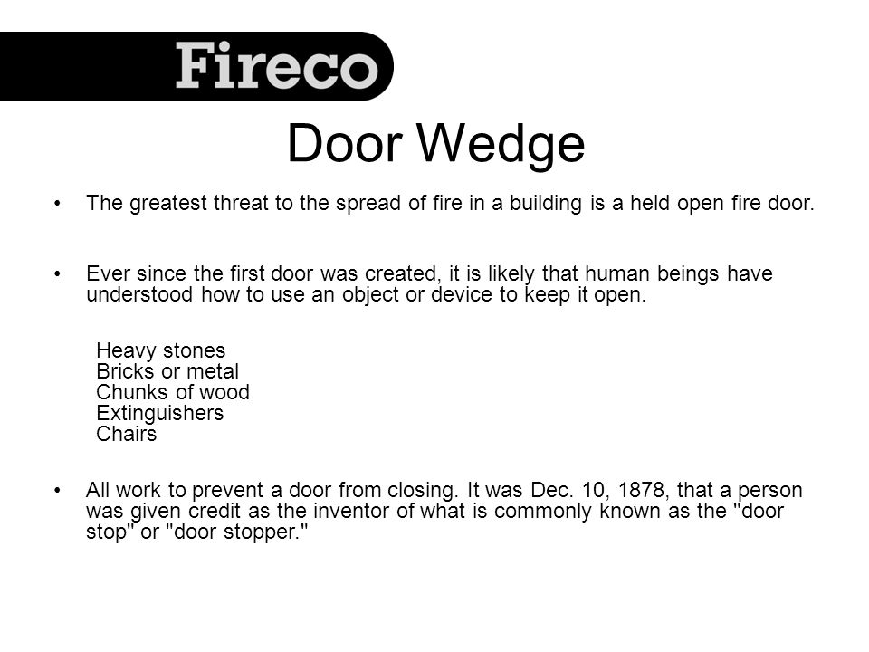Door Wedge The greatest threat to the spread of fire in a building is a held open fire door. Ever since the first door was created, it is likely that