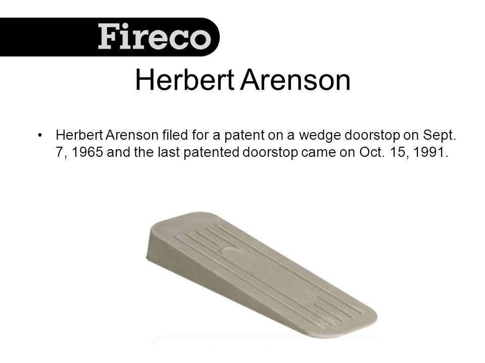 Herbert Arenson Herbert Arenson filed for a patent on a wedge doorstop on Sept. 7, 1965 and the last patented doorstop came on Oct. 15, 1991.
