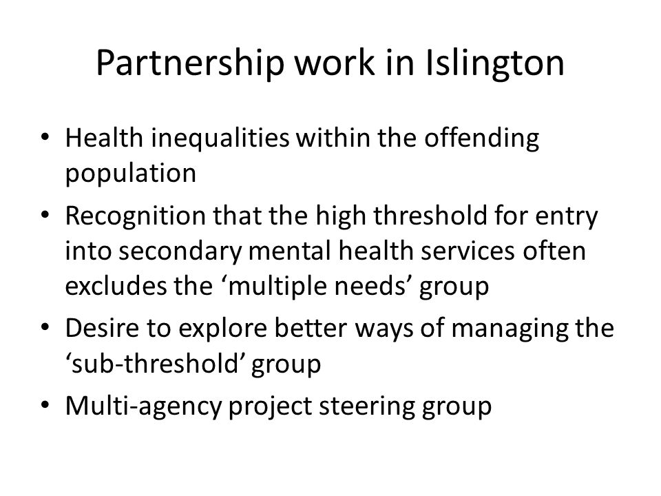 Partnership work in Islington Health inequalities within the offending population Recognition that the high threshold for entry into secondary mental