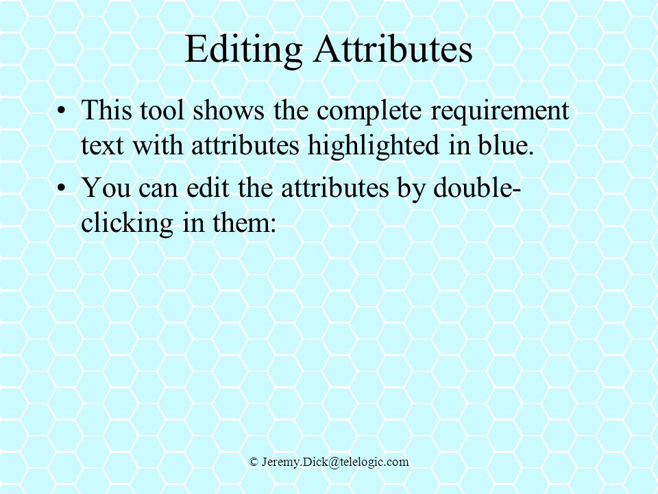 © Jeremy.Dick@telelogic.com Editing Attributes This tool shows the complete requirement text with attributes highlighted in blue.