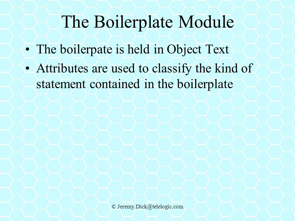 © Jeremy.Dick@telelogic.com The Boilerplate Module The boilerpate is held in Object Text Attributes are used to classify the kind of statement contained in the boilerplate
