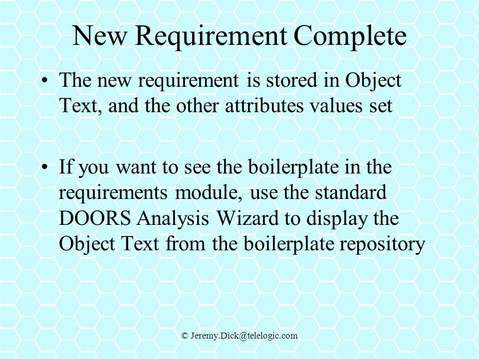 © Jeremy.Dick@telelogic.com New Requirement Complete The new requirement is stored in Object Text, and the other attributes values set If you want to see the boilerplate in the requirements module, use the standard DOORS Analysis Wizard to display the Object Text from the boilerplate repository