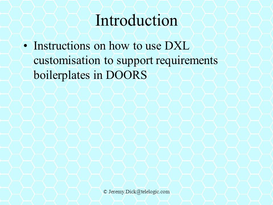 © Jeremy.Dick@telelogic.com Introduction Instructions on how to use DXL customisation to support requirements boilerplates in DOORS