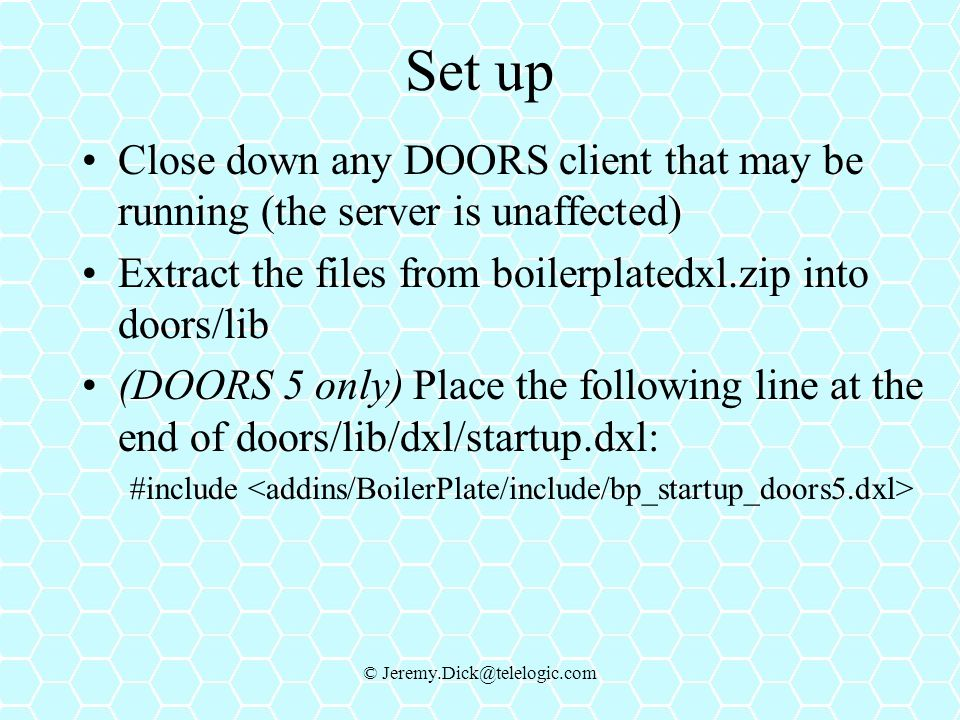 © Jeremy.Dick@telelogic.com Set up Close down any DOORS client that may be running (the server is unaffected) Extract the files from boilerplatedxl.zip into doors/lib (DOORS 5 only) Place the following line at the end of doors/lib/dxl/startup.dxl: #include