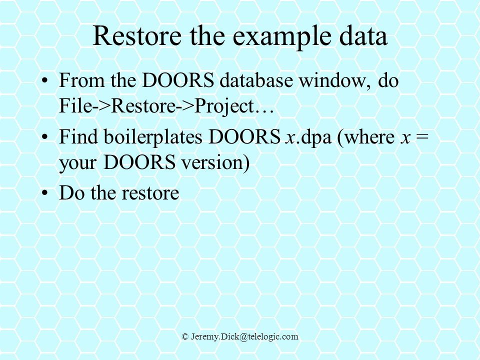 © Jeremy.Dick@telelogic.com Restore the example data From the DOORS database window, do File->Restore->Project… Find boilerplates DOORS x.dpa (where x = your DOORS version) Do the restore