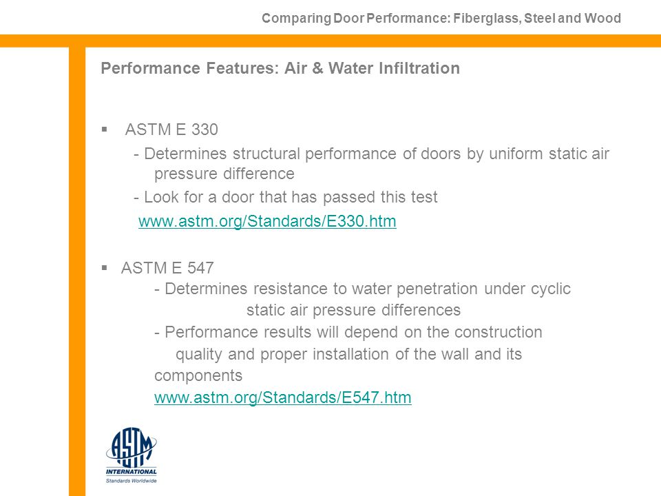 ASTM E 330 - Determines structural performance of doors by uniform static air pressure difference - Look for a door that has passed this test www.astm.org/Standards/E330.htm Comparing Door Performance: Fiberglass, Steel and Wood Performance Features: Air & Water Infiltration ASTM E 547 - Determines resistance to water penetration under cyclic static air pressure differences - Performance results will depend on the construction quality and proper installation of the wall and its components www.astm.org/Standards/E547.htm