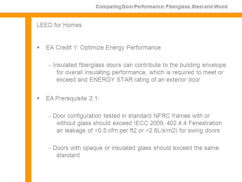 EA Credit 1: Optimize Energy Performance - Insulated fiberglass doors can contribute to the building envelope for overall insulating performance, which is required to meet or exceed and ENERGY STAR rating of an exterior door Comparing Door Performance: Fiberglass, Steel and Wood LEED for Homes EA Prerequisite 2.1: - Door configuration tested in standard NFRC frames with or without glass should exceed IECC 2009, 402.4.4 Fenestration air leakage of <0.5 cfm per ft2 or <2.6L/s/m2) for swing doors - Doors with opaque or insulated glass should exceed the same standard