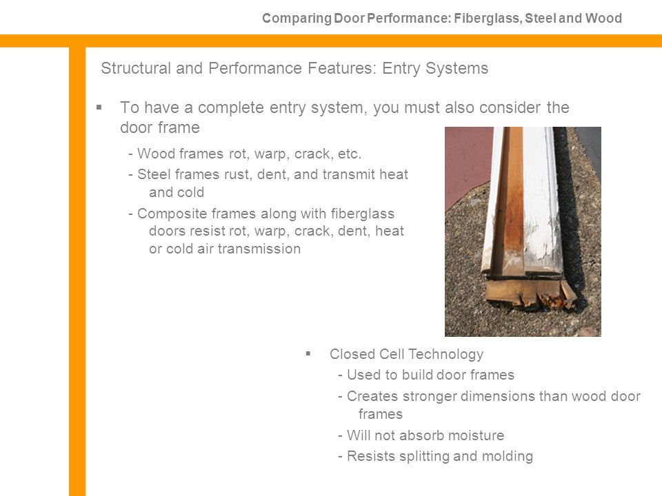 To have a complete entry system, you must also consider the door frame Comparing Door Performance: Fiberglass, Steel and Wood Structural and Performance Features: Entry Systems Closed Cell Technology - Used to build door frames - Creates stronger dimensions than wood door frames - Will not absorb moisture - Resists splitting and molding - Wood frames rot, warp, crack, etc.