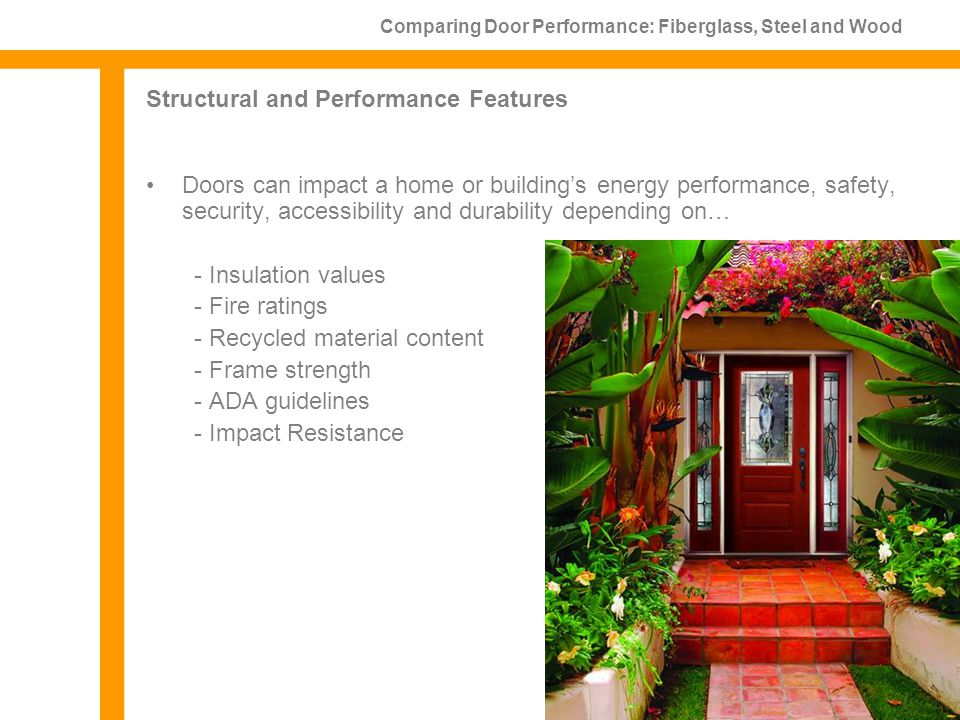 Structural and Performance Features Doors can impact a home or buildings energy performance, safety, security, accessibility and durability depending on… - Insulation values - Fire ratings - Recycled material content - Frame strength - ADA guidelines - Impact Resistance Comparing Door Performance: Fiberglass, Steel and Wood