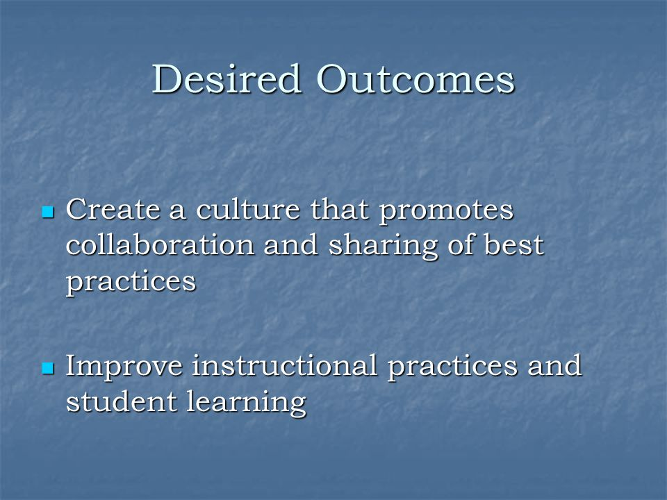 Desired Outcomes Create a culture that promotes collaboration and sharing of best practices Create a culture that promotes collaboration and sharing of best practices Improve instructional practices and student learning Improve instructional practices and student learning