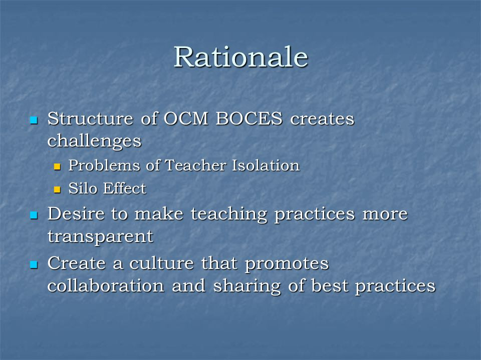 Rationale Structure of OCM BOCES creates challenges Structure of OCM BOCES creates challenges Problems of Teacher Isolation Problems of Teacher Isolation Silo Effect Silo Effect Desire to make teaching practices more transparent Desire to make teaching practices more transparent Create a culture that promotes collaboration and sharing of best practices Create a culture that promotes collaboration and sharing of best practices