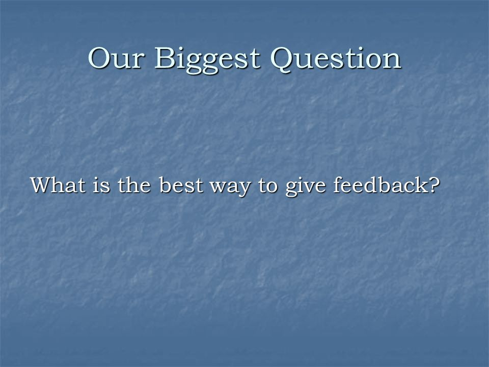 Our Biggest Question What is the best way to give feedback?
