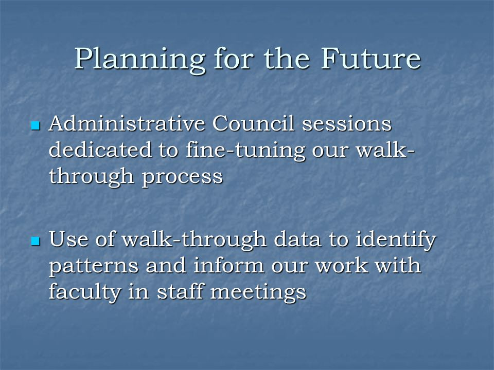 Planning for the Future Administrative Council sessions dedicated to fine-tuning our walk- through process Administrative Council sessions dedicated t