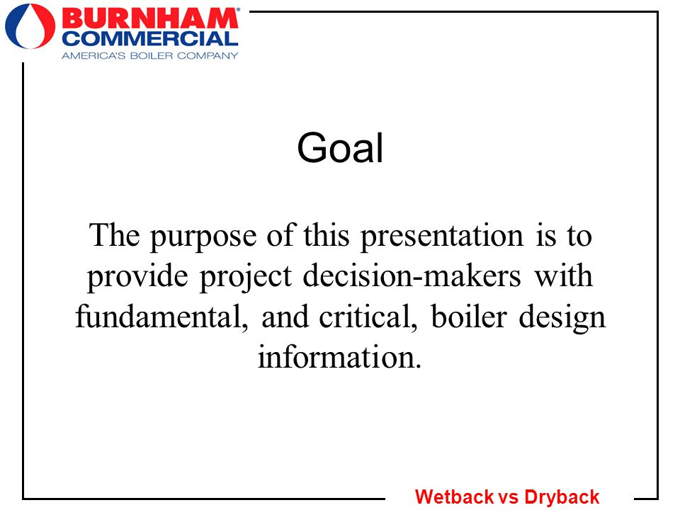 2 Wetback vs Dryback Goal The purpose of this presentation is to provide project decision-makers with fundamental, and critical, boiler design information.