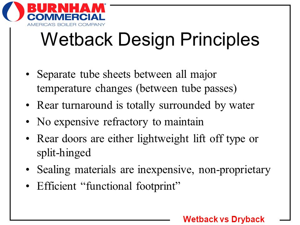 6 Wetback vs Dryback Wetback Design Principles Separate tube sheets between all major temperature changes (between tube passes) Rear turnaround is totally surrounded by water No expensive refractory to maintain Rear doors are either lightweight lift off type or split-hinged Sealing materials are inexpensive, non-proprietary Efficient functional footprint