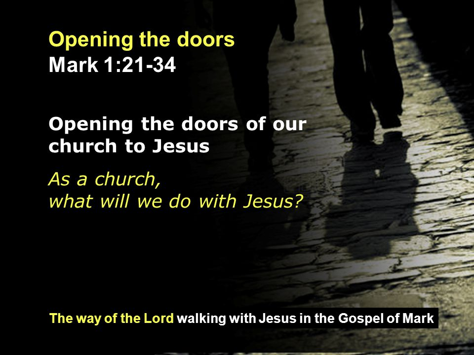 The way of the Lord walking with Jesus in the Gospel of Mark Opening the doors Mark 1:21-34 Opening the doors of our church to Jesus As a church, what will we do with Jesus