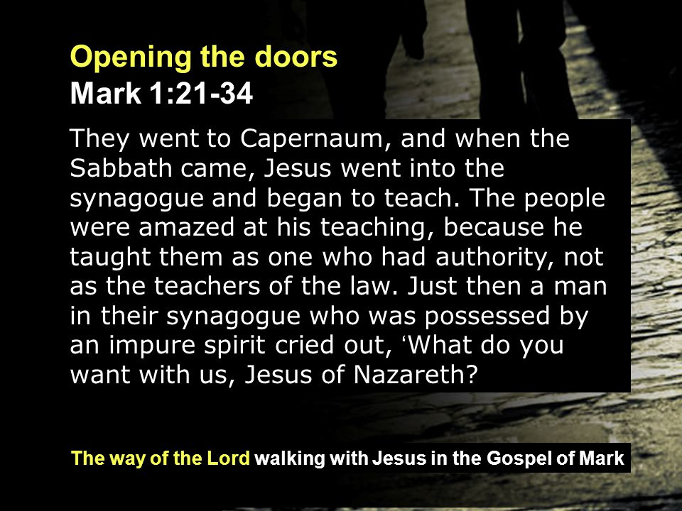 The way of the Lord walking with Jesus in the Gospel of Mark Opening the doors Mark 1:21-34 They went to Capernaum, and when the Sabbath came, Jesus w
