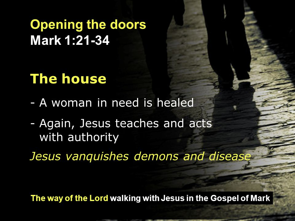 The way of the Lord walking with Jesus in the Gospel of Mark Opening the doors Mark 1:21-34 The house - A woman in need is healed - Again, Jesus teach