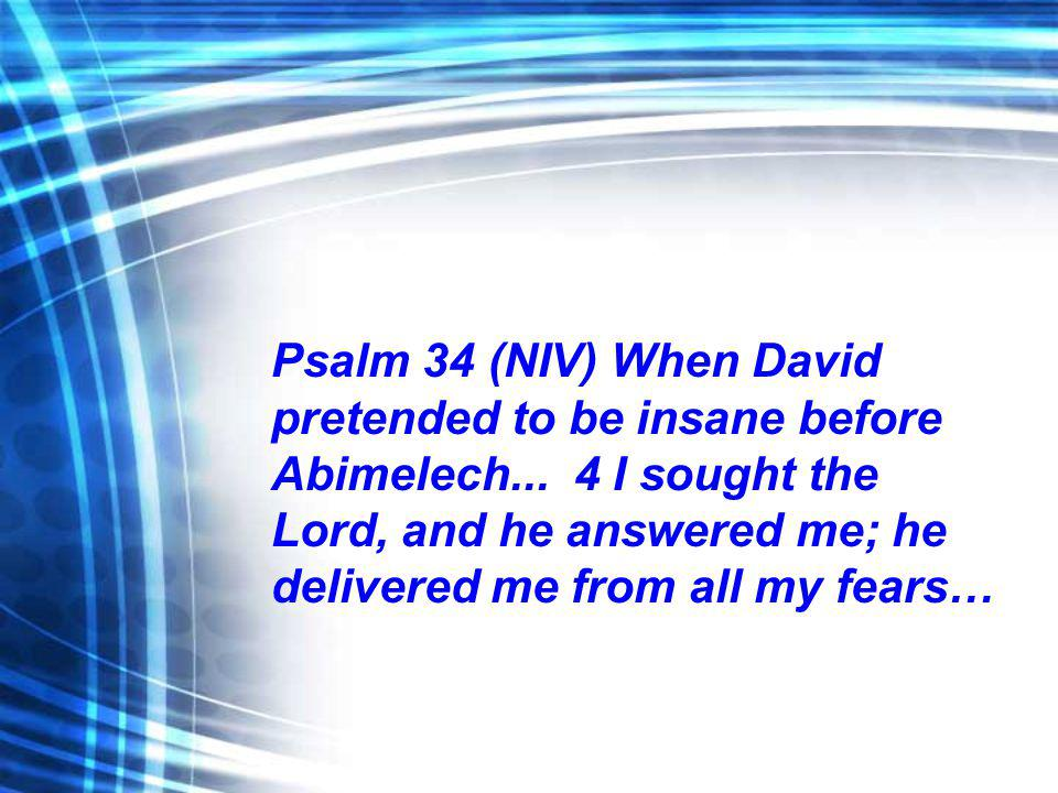 Psalm 34 (NIV) When David pretended to be insane before Abimelech... 4 I sought the Lord, and he answered me; he delivered me from all my fears…