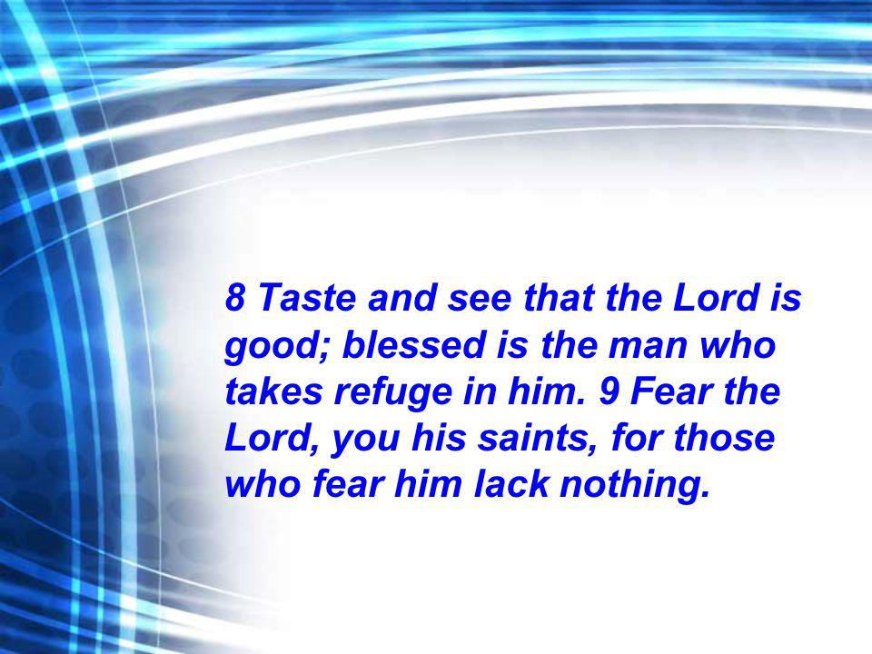 8 Taste and see that the Lord is good; blessed is the man who takes refuge in him. 9 Fear the Lord, you his saints, for those who fear him lack nothin