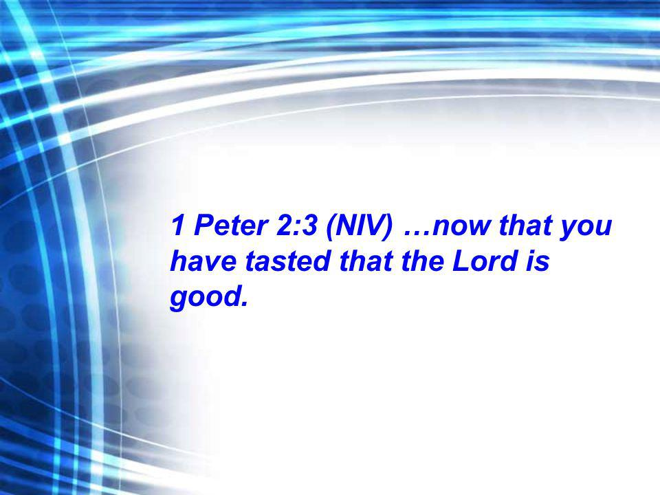 1 Peter 2:3 (NIV) …now that you have tasted that the Lord is good.