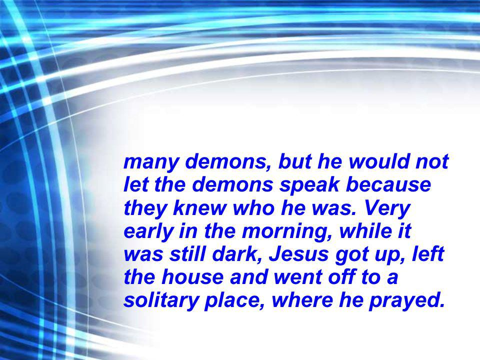 many demons, but he would not let the demons speak because they knew who he was. Very early in the morning, while it was still dark, Jesus got up, lef