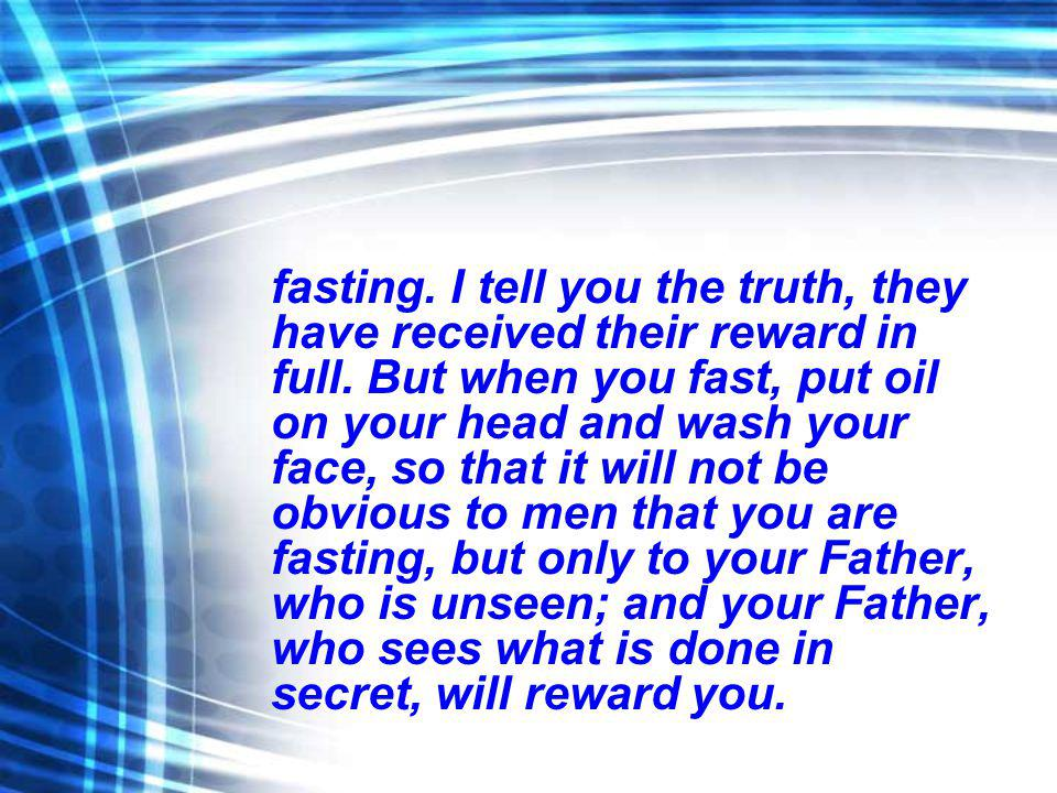 fasting. I tell you the truth, they have received their reward in full. But when you fast, put oil on your head and wash your face, so that it will no