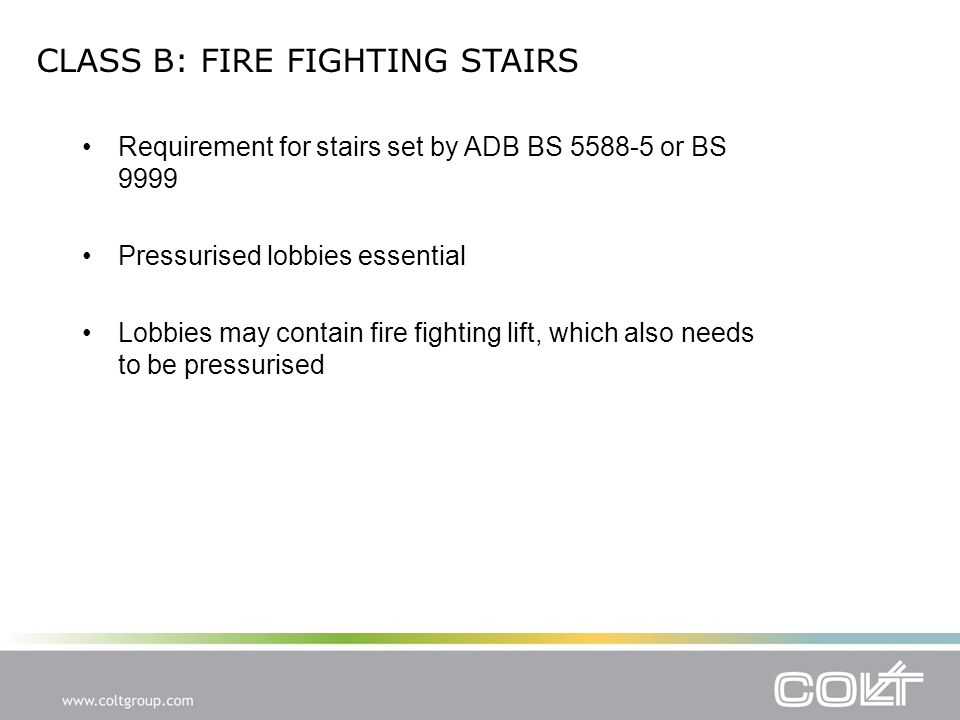 CLASS B: FIRE FIGHTING STAIRS Requirement for stairs set by ADB BS 5588-5 or BS 9999 Pressurised lobbies essential Lobbies may contain fire fighting lift, which also needs to be pressurised
