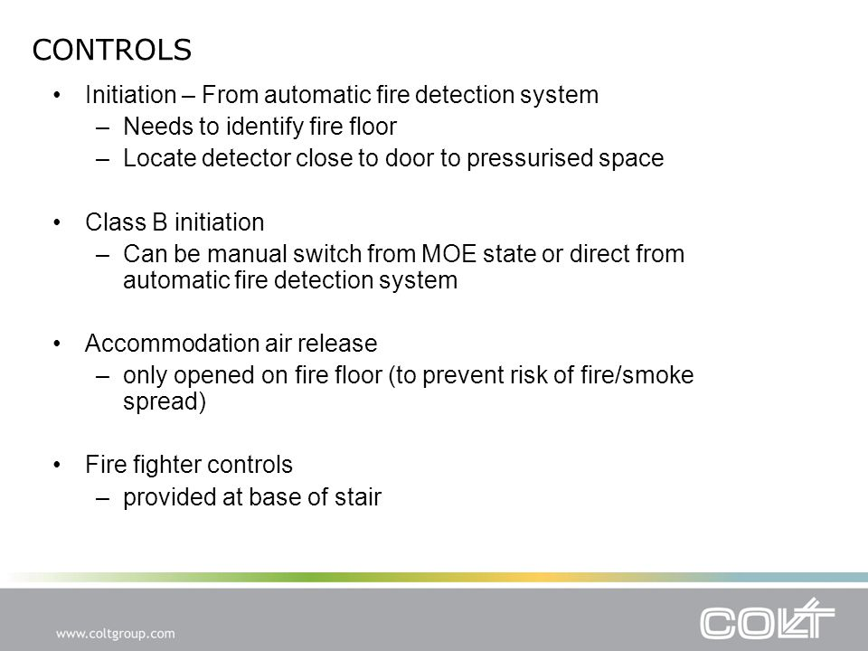 CONTROLS Initiation – From automatic fire detection system –Needs to identify fire floor –Locate detector close to door to pressurised space Class B initiation –Can be manual switch from MOE state or direct from automatic fire detection system Accommodation air release –only opened on fire floor (to prevent risk of fire/smoke spread) Fire fighter controls –provided at base of stair