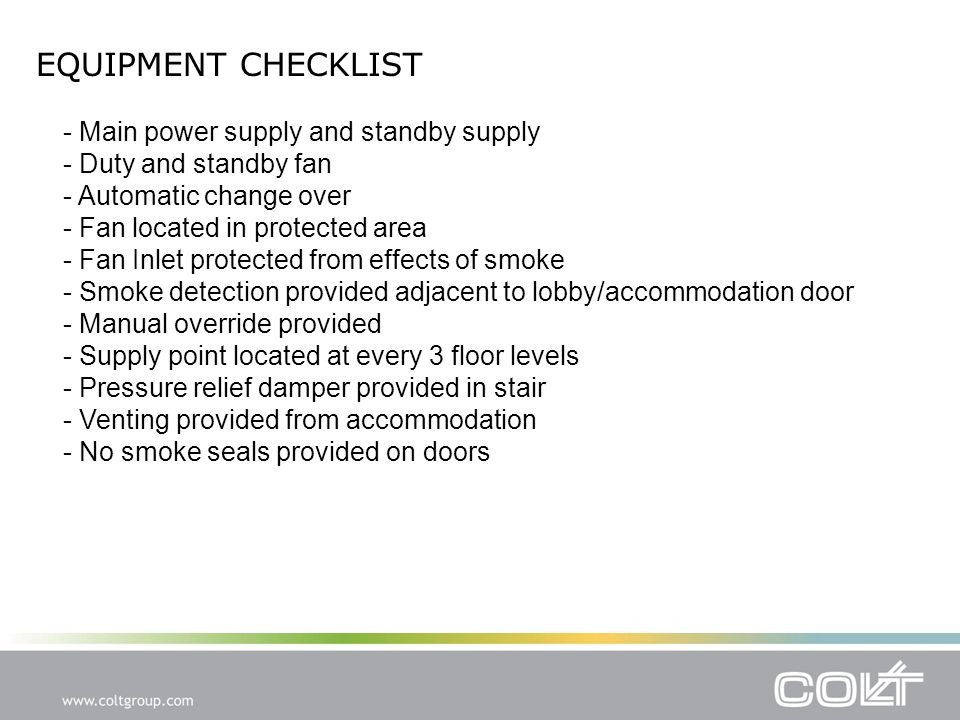 EQUIPMENT CHECKLIST - Main power supply and standby supply - Duty and standby fan - Automatic change over - Fan located in protected area - Fan Inlet protected from effects of smoke - Smoke detection provided adjacent to lobby/accommodation door - Manual override provided - Supply point located at every 3 floor levels - Pressure relief damper provided in stair - Venting provided from accommodation - No smoke seals provided on doors