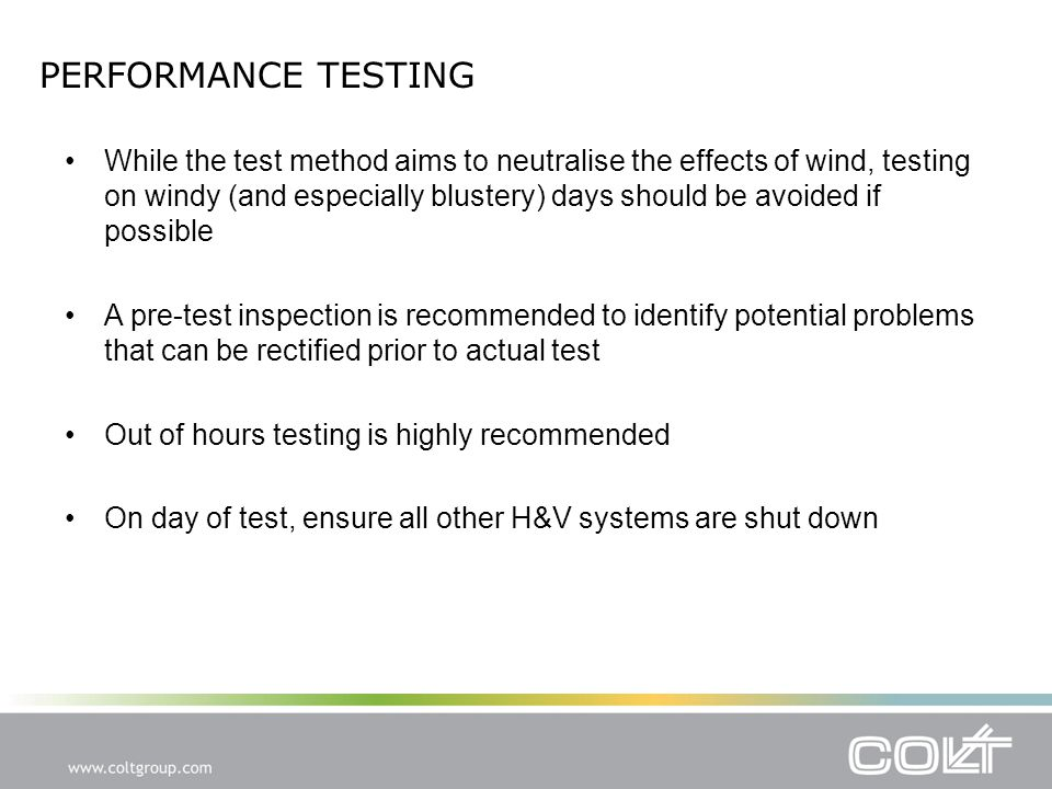PERFORMANCE TESTING While the test method aims to neutralise the effects of wind, testing on windy (and especially blustery) days should be avoided if possible A pre-test inspection is recommended to identify potential problems that can be rectified prior to actual test Out of hours testing is highly recommended On day of test, ensure all other H&V systems are shut down