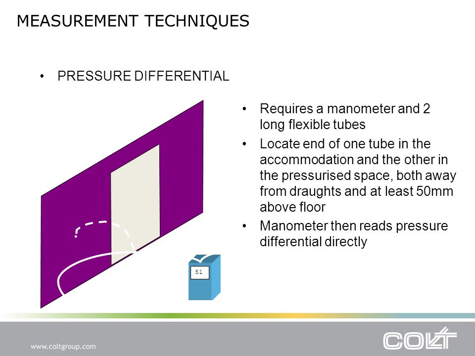 MEASUREMENT TECHNIQUES PRESSURE DIFFERENTIAL Requires a manometer and 2 long flexible tubes Locate end of one tube in the accommodation and the other in the pressurised space, both away from draughts and at least 50mm above floor Manometer then reads pressure differential directly 51