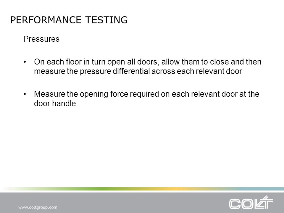 PERFORMANCE TESTING Pressures On each floor in turn open all doors, allow them to close and then measure the pressure differential across each relevant door Measure the opening force required on each relevant door at the door handle