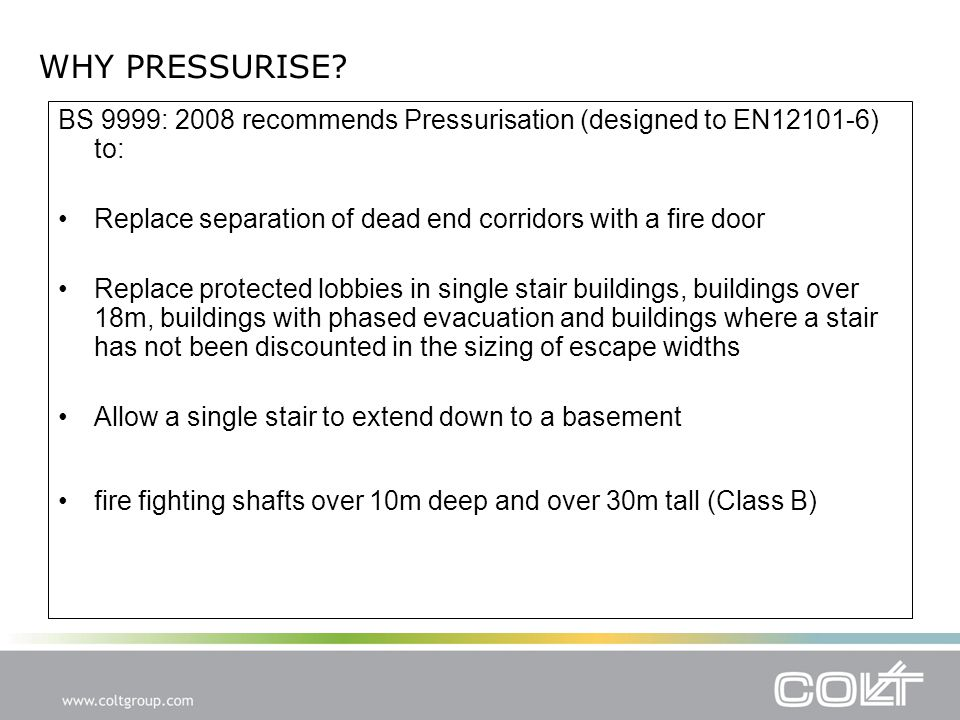 BS 9999: 2008 recommends Pressurisation (designed to EN12101-6) to: Replace separation of dead end corridors with a fire door Replace protected lobbies in single stair buildings, buildings over 18m, buildings with phased evacuation and buildings where a stair has not been discounted in the sizing of escape widths Allow a single stair to extend down to a basement fire fighting shafts over 10m deep and over 30m tall (Class B) WHY PRESSURISE