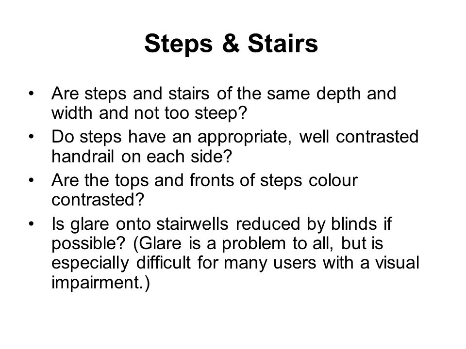 Steps & Stairs Are steps and stairs of the same depth and width and not too steep.