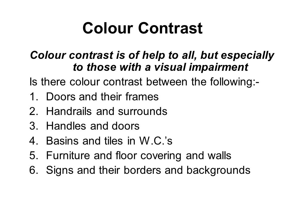Colour Contrast Colour contrast is of help to all, but especially to those with a visual impairment Is there colour contrast between the following:- 1.Doors and their frames 2.Handrails and surrounds 3.Handles and doors 4.Basins and tiles in W.C.s 5.Furniture and floor covering and walls 6.Signs and their borders and backgrounds