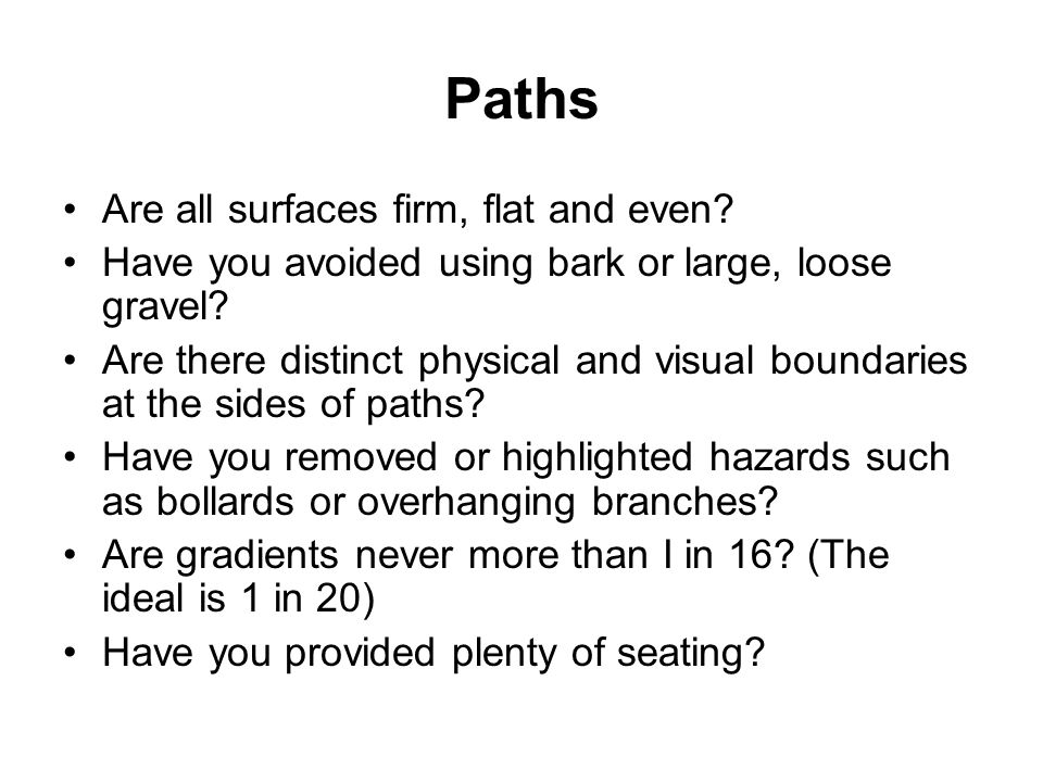 Paths Are all surfaces firm, flat and even? Have you avoided using bark or large, loose gravel? Are there distinct physical and visual boundaries at t