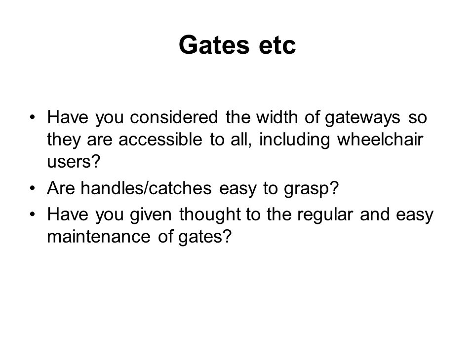 Gates etc Have you considered the width of gateways so they are accessible to all, including wheelchair users.